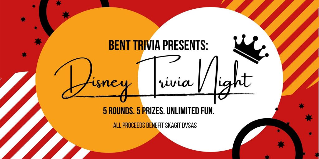 Bent Trivia Presents: Disney Trivia Night. 5 rounds. 5 prizes. Unlimited fun. All proceeds benefit Skagit Domestic Violence and Sexual Assault Services.